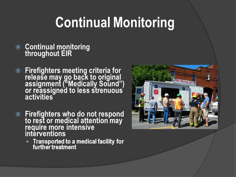 Continual Monitoring  Continual monitoring throughout EIR  Firefighters meeting criteria for release may go back to original assignment ( Medically Sound ) or reassigned to less strenuous activities  Firefighters who do not respond to rest or medical attention may require more intensive interventions Transported to a medical facility for further treatment