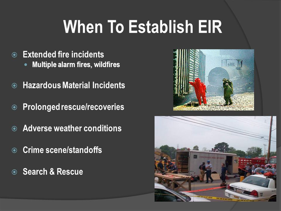 When To Establish EIR  Extended fire incidents Multiple alarm fires, wildfires  Hazardous Material Incidents  Prolonged rescue/recoveries  Adverse weather conditions  Crime scene/standoffs  Search & Rescue
