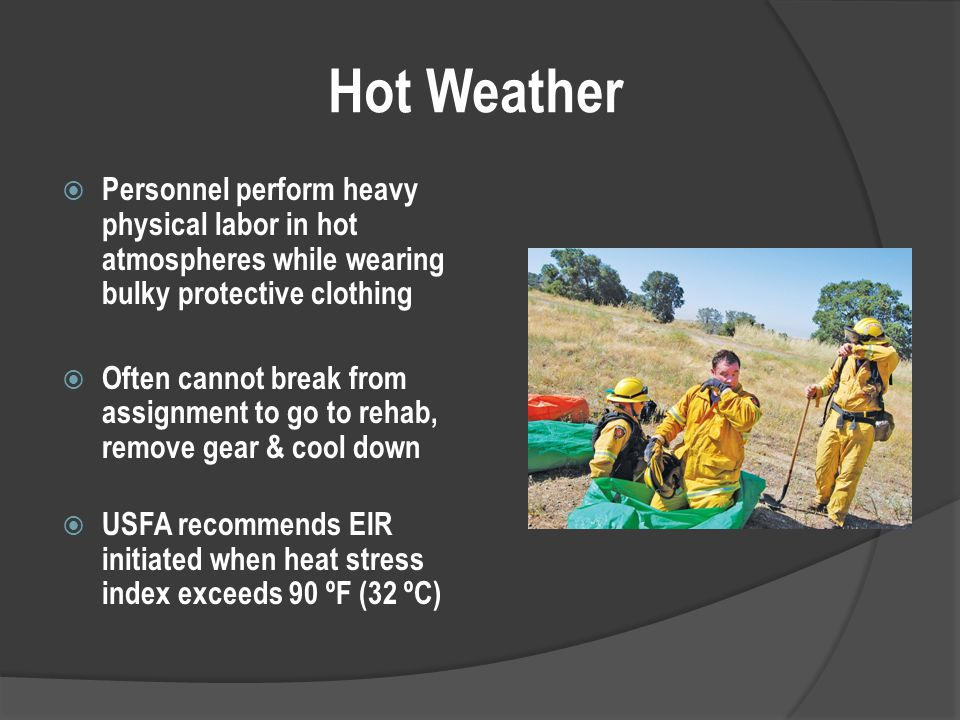 Hot Weather  Personnel perform heavy physical labor in hot atmospheres while wearing bulky protective clothing  Often cannot break from assignment to go to rehab, remove gear & cool down  USFA recommends EIR initiated when heat stress index exceeds 90 ºF (32 ºC)