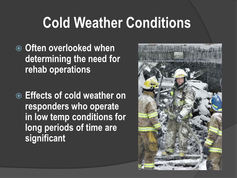 Cold Weather Conditions  Often overlooked when determining the need for rehab operations  Effects of cold weather on responders who operate in low temp conditions for long periods of time are significant