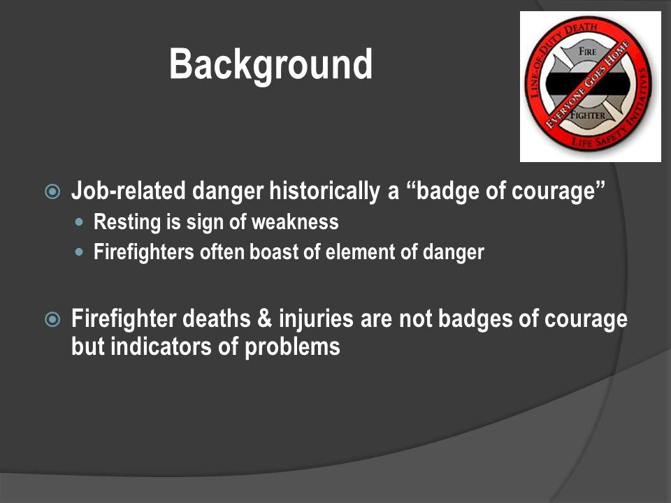 Background  Job-related danger historically a badge of courage Resting is sign of weakness Firefighters often boast of element of danger  Firefighter deaths & injuries are not badges of courage but indicators of problems