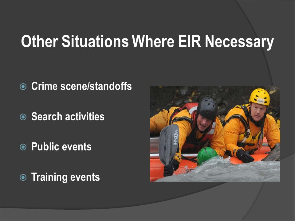 Other Situations Where EIR Necessary  Crime scene/standoffs  Search activities  Public events  Training events