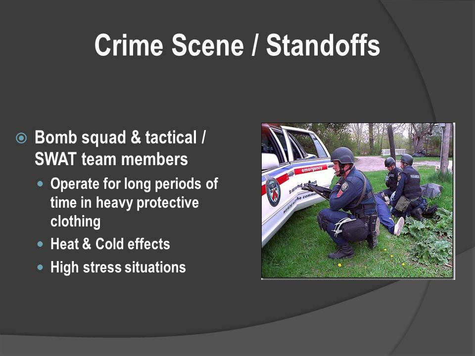 Crime Scene / Standoffs  Bomb squad & tactical / SWAT team members Operate for long periods of time in heavy protective clothing Heat & Cold effects High stress situations