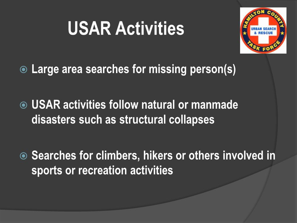 USAR Activities  Large area searches for missing person(s)  USAR activities follow natural or manmade disasters such as structural collapses  Searches for climbers, hikers or others involved in sports or recreation activities