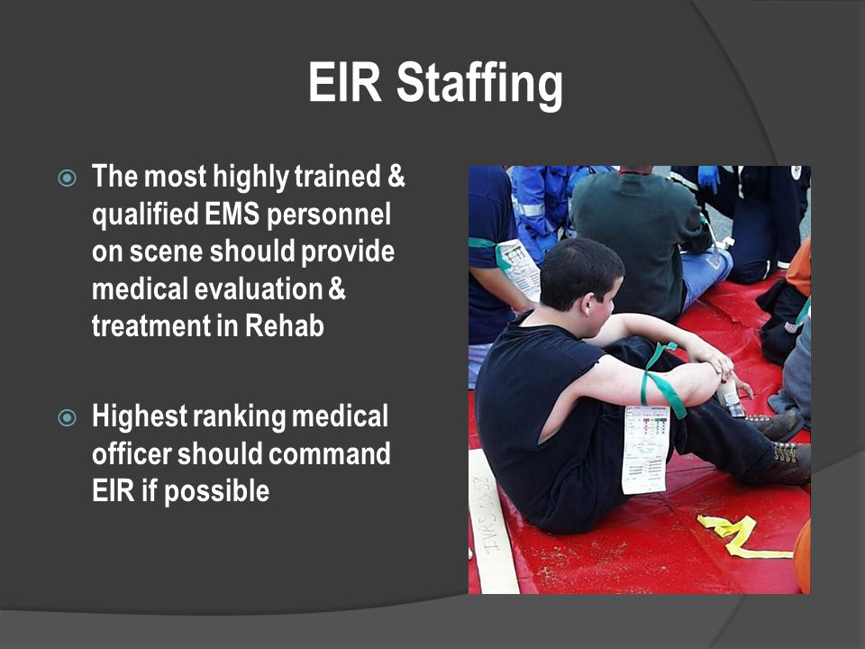 EIR Staffing  The most highly trained & qualified EMS personnel on scene should provide medical evaluation & treatment in Rehab  Highest ranking medical officer should command EIR if possible