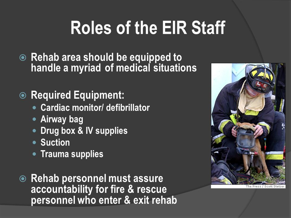 Roles of the EIR Staff  Rehab area should be equipped to handle a myriad of medical situations  Required Equipment: Cardiac monitor/ defibrillator Airway bag Drug box & IV supplies Suction Trauma supplies  Rehab personnel must assure accountability for fire & rescue personnel who enter & exit rehab