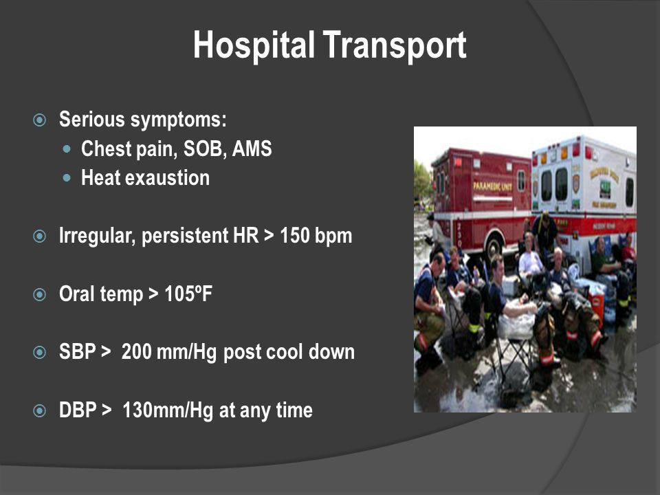Hospital Transport  Serious symptoms: Chest pain, SOB, AMS Heat exaustion  Irregular, persistent HR > 150 bpm  Oral temp > 105ºF  SBP > 200 mm/Hg post cool down  DBP > 130mm/Hg at any time
