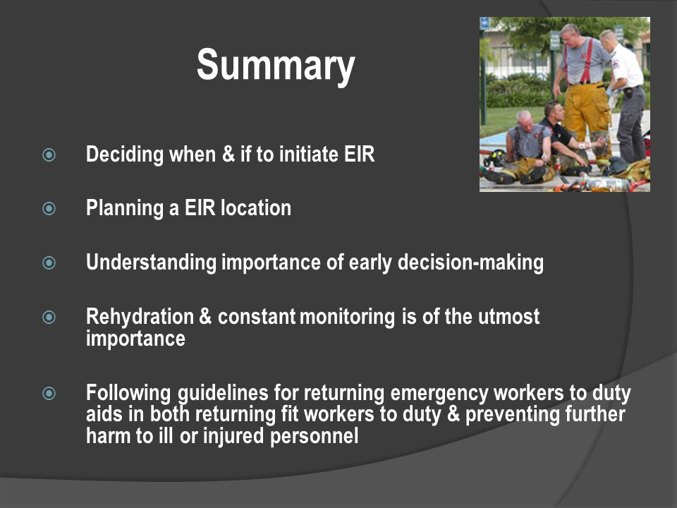 Summary  Deciding when & if to initiate EIR  Planning a EIR location  Understanding importance of early decision-making  Rehydration & constant monitoring is of the utmost importance  Following guidelines for returning emergency workers to duty aids in both returning fit workers to duty & preventing further harm to ill or injured personnel