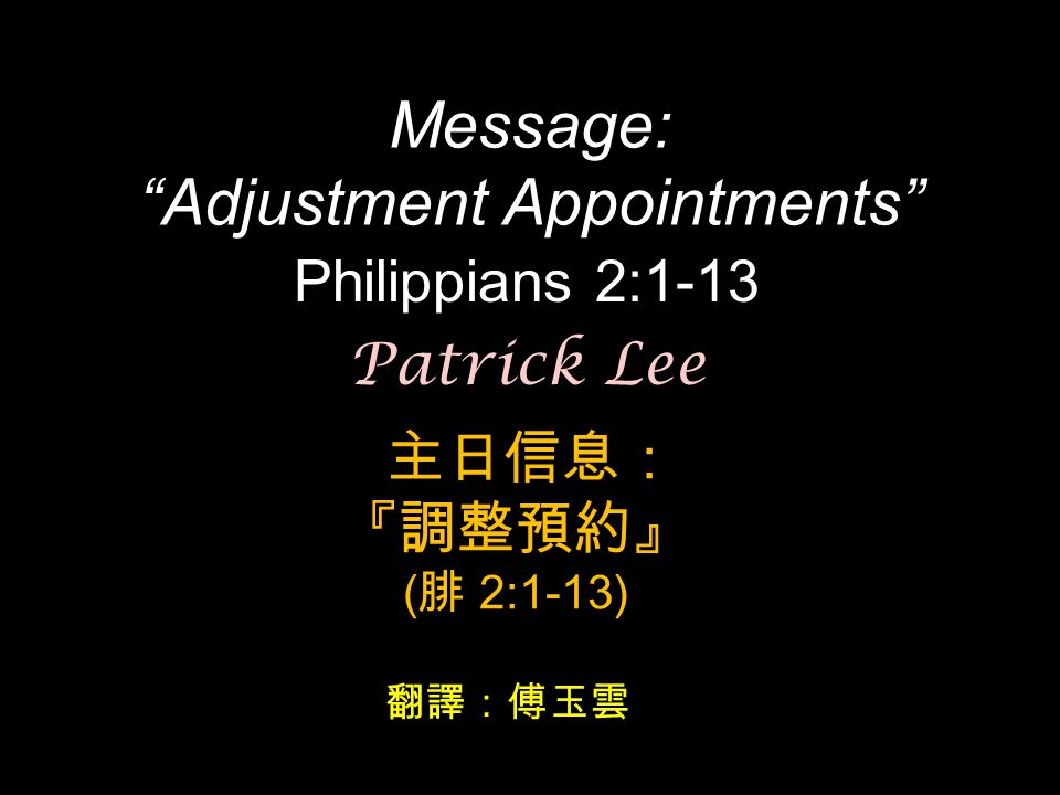 "Message: ""Adjustment Appointments"" Philippians 2:1-13 主日信息: 『調整預約』 ( 腓 2:1-13) Patrick Lee 翻譯:傅玉雲"