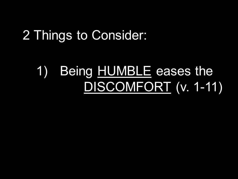 1)Being HUMBLE eases the DISCOMFORT (v. 1-11) 2 Things to Consider: