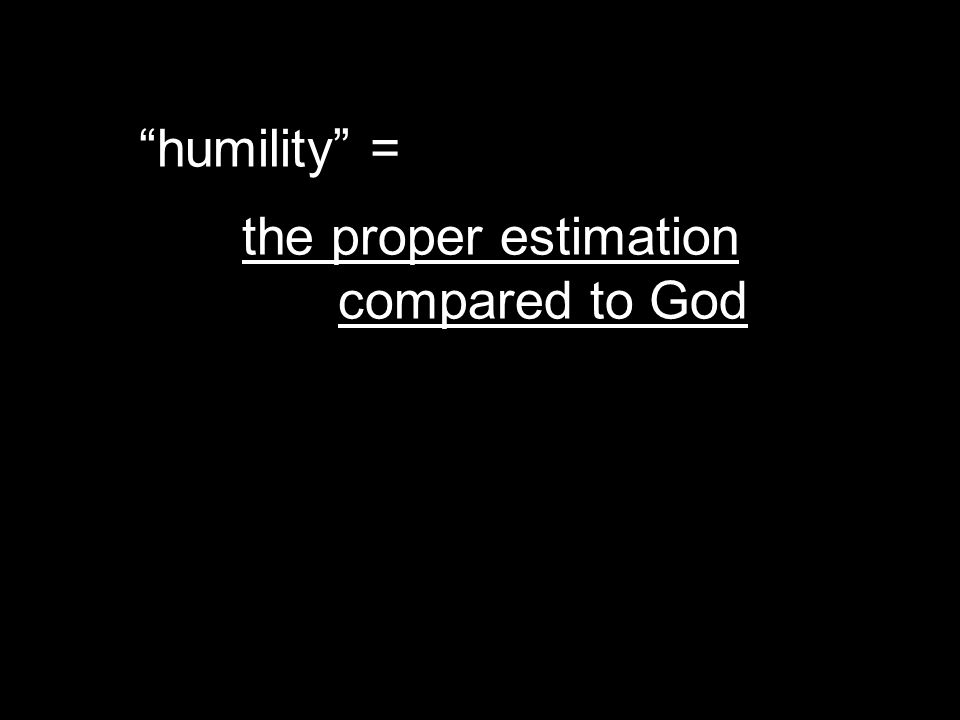 humility = the proper estimation compared to God