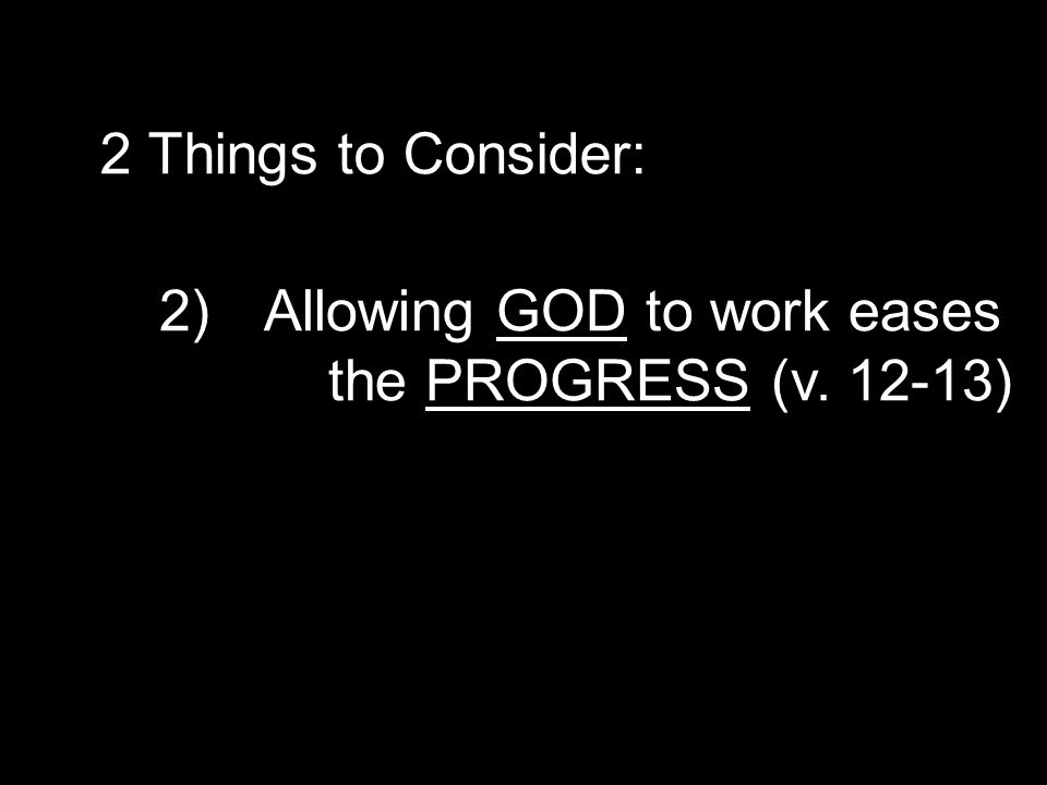 2)Allowing GOD to work eases the PROGRESS (v. 12-13) 2 Things to Consider: