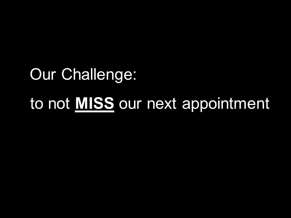 to not MISS our next appointment Our Challenge:
