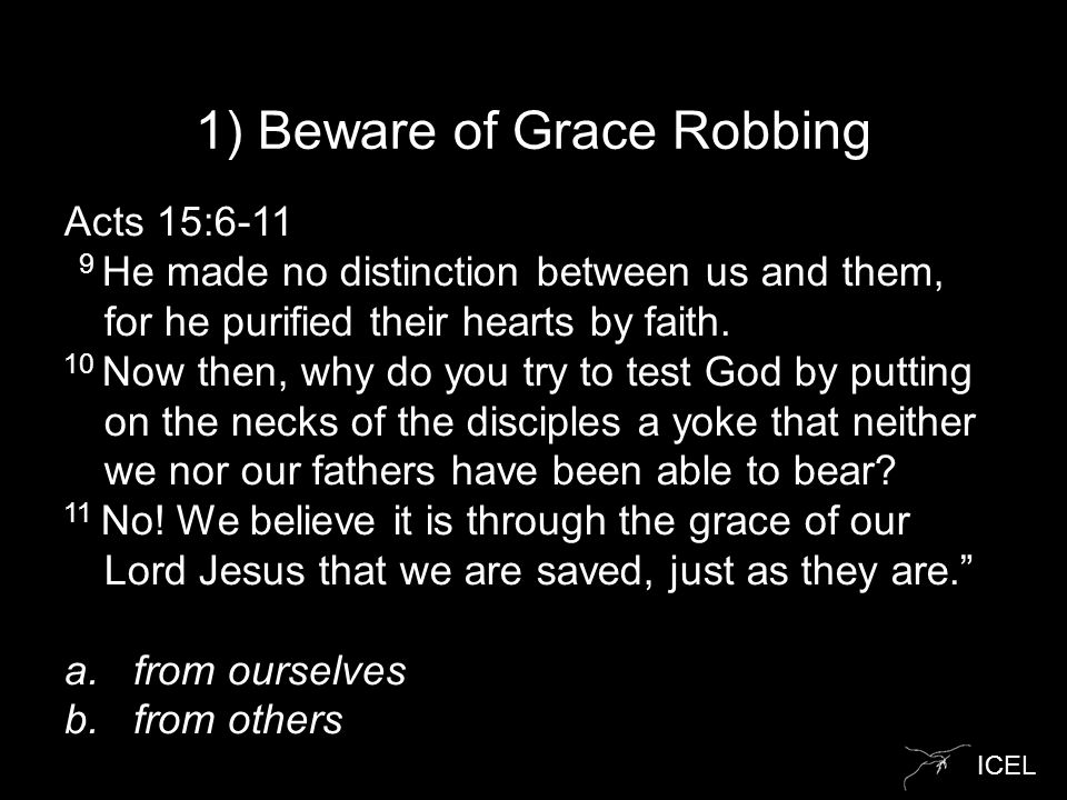 ICEL 1) Beware of Grace Robbing Acts 15:6-11 9 He made no distinction between us and them, for he purified their hearts by faith.