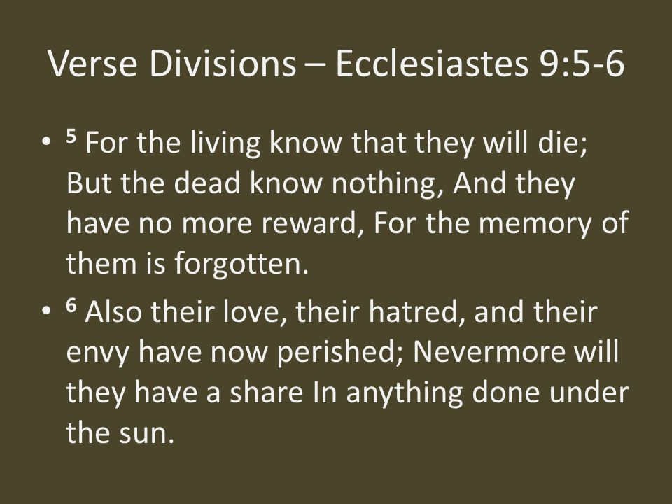 Verse Divisions – Ecclesiastes 9:5-6 5 For the living know that they will die; But the dead know nothing, And they have no more reward, For the memory of them is forgotten.