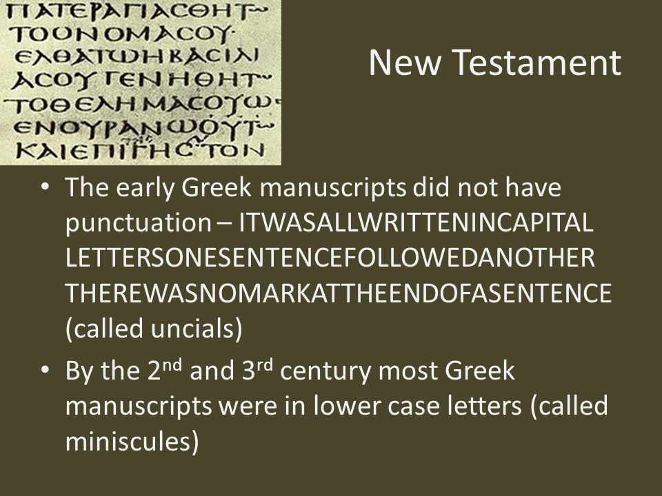 New Testament The early Greek manuscripts did not have punctuation – ITWASALLWRITTENINCAPITAL LETTERSONESENTENCEFOLLOWEDANOTHER THEREWASNOMARKATTHEENDOFASENTENCE (called uncials) By the 2 nd and 3 rd century most Greek manuscripts were in lower case letters (called miniscules)