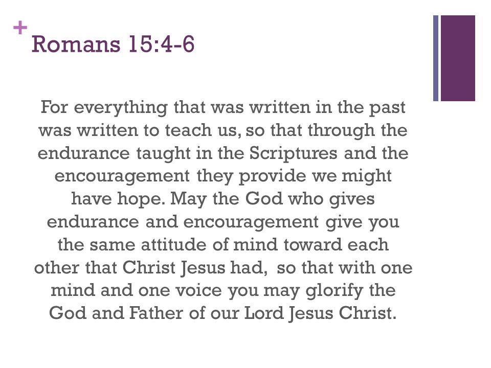 + Romans 15:4-6 For everything that was written in the past was written to teach us, so that through the endurance taught in the Scriptures and the en