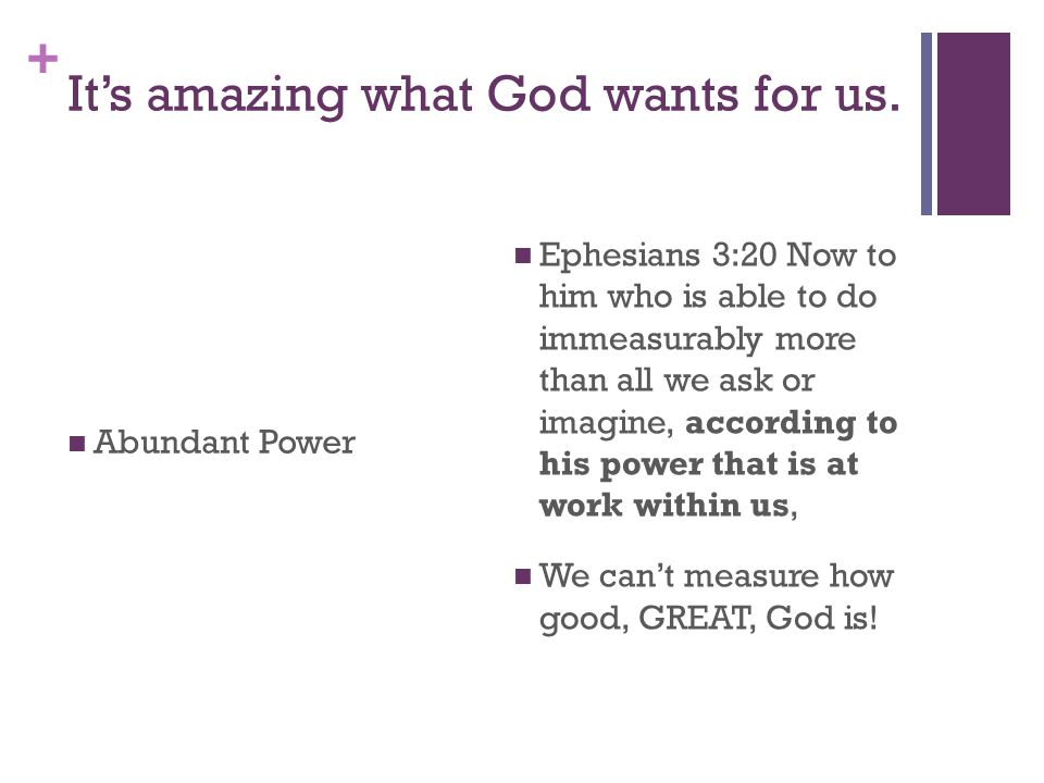 + It's amazing what God wants for us. Abundant Power Ephesians 3:20 Now to him who is able to do immeasurably more than all we ask or imagine, accordi