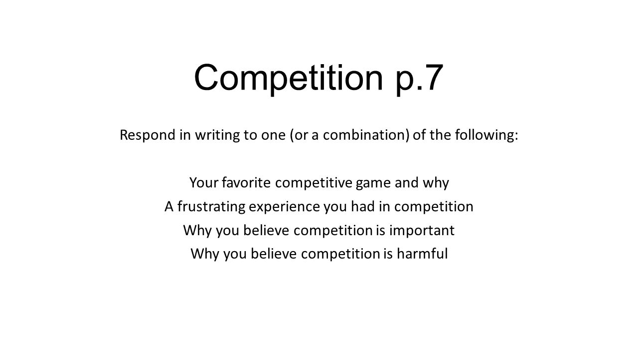 Competition p.7 Respond in writing to one (or a combination) of the following: Your favorite competitive game and why A frustrating experience you had