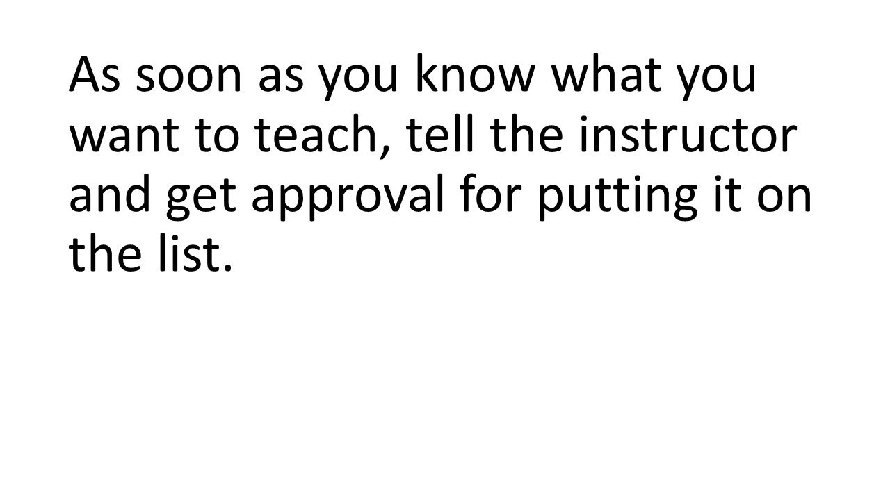 As soon as you know what you want to teach, tell the instructor and get approval for putting it on the list.
