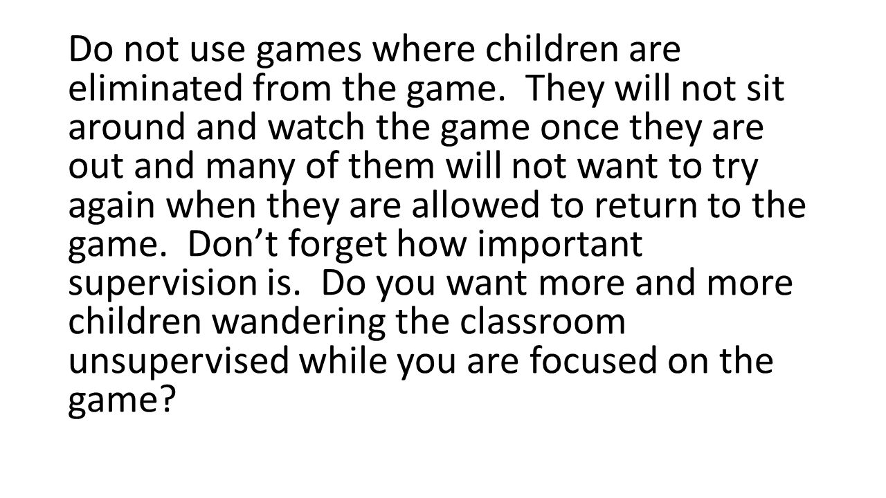 Do not use games where children are eliminated from the game. They will not sit around and watch the game once they are out and many of them will not