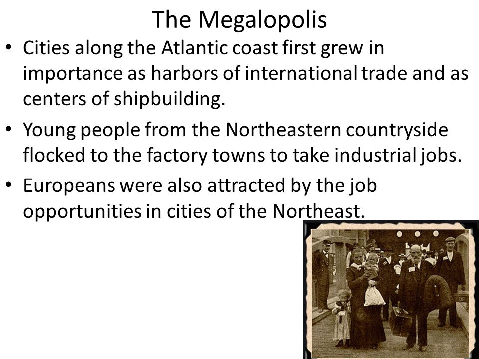 The Megalopolis Cities along the Atlantic coast first grew in importance as harbors of international trade and as centers of shipbuilding. Young peopl