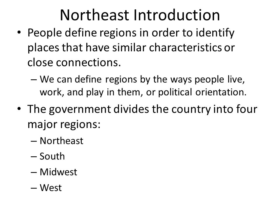 Northeast Introduction People define regions in order to identify places that have similar characteristics or close connections. – We can define regio