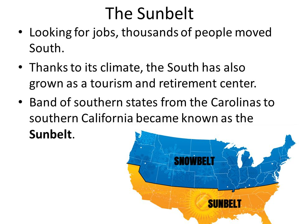 The Sunbelt Looking for jobs, thousands of people moved South. Thanks to its climate, the South has also grown as a tourism and retirement center. Ban