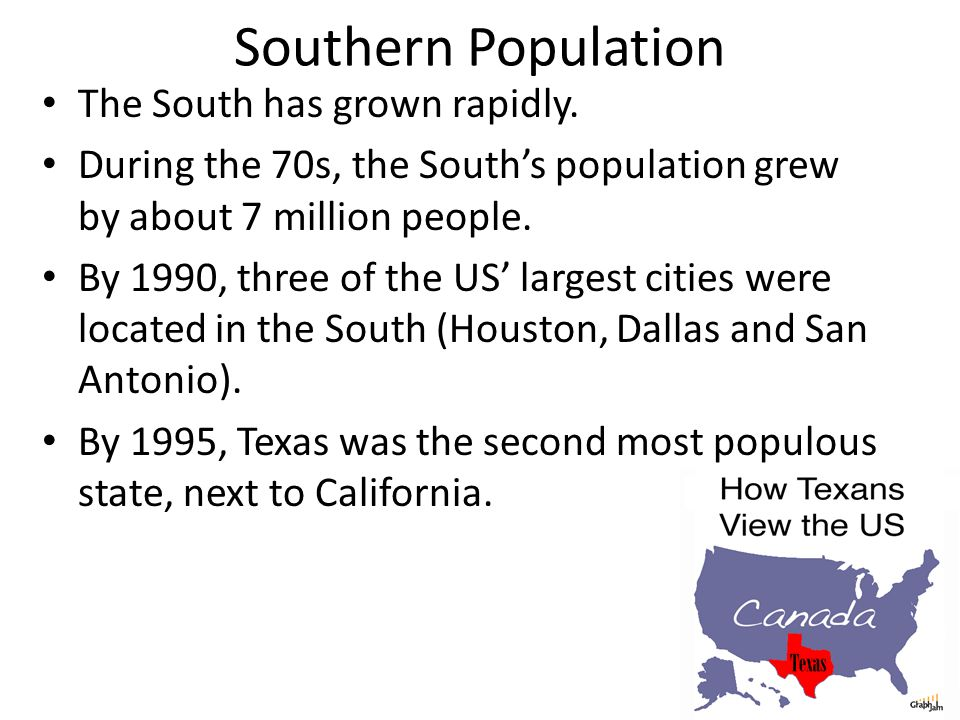 Southern Population The South has grown rapidly. During the 70s, the South's population grew by about 7 million people. By 1990, three of the US' larg