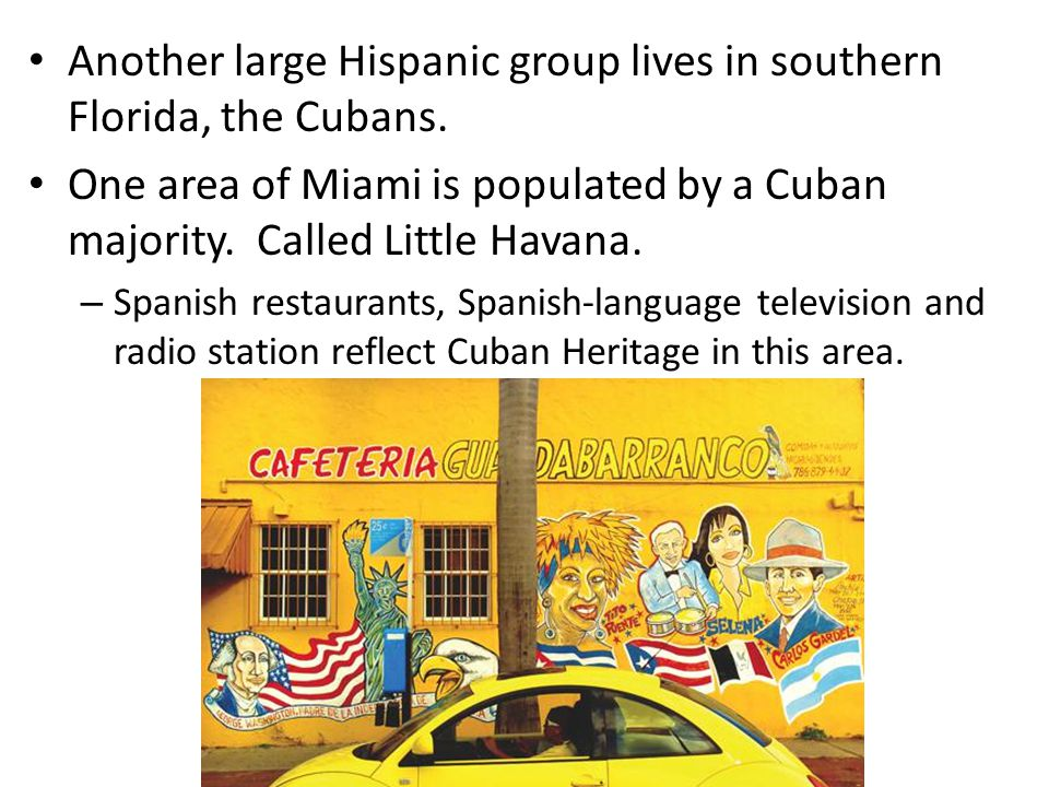 Another large Hispanic group lives in southern Florida, the Cubans. One area of Miami is populated by a Cuban majority. Called Little Havana. – Spanis