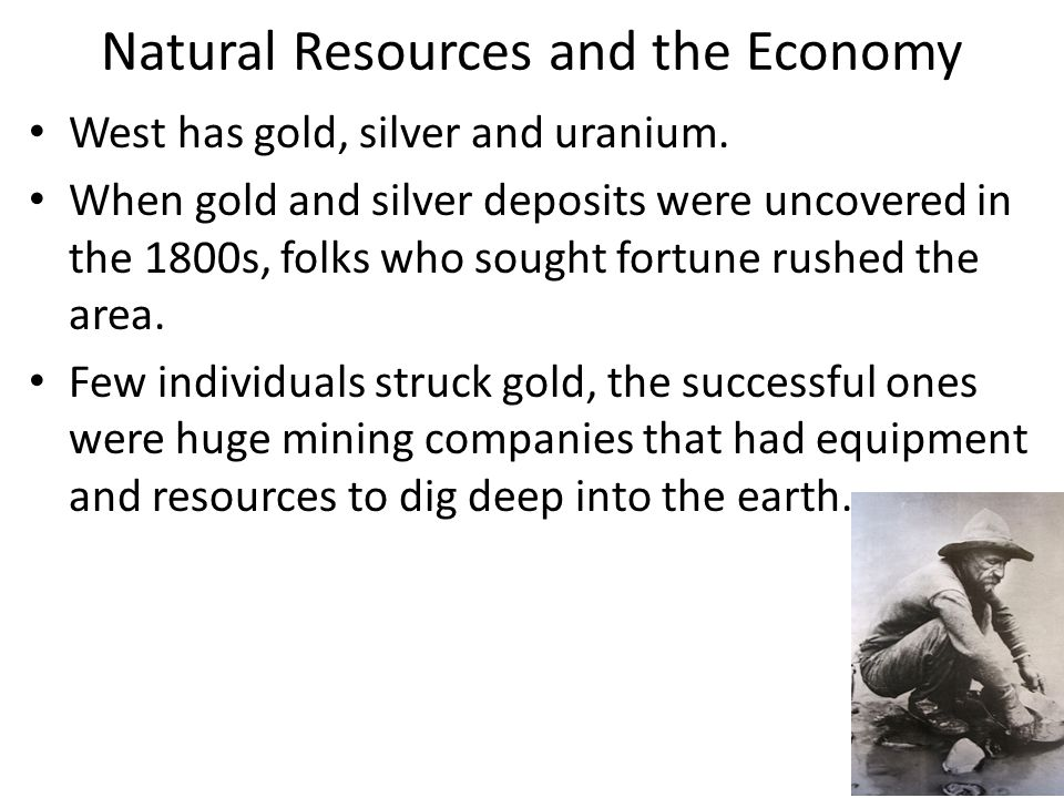 Natural Resources and the Economy West has gold, silver and uranium. When gold and silver deposits were uncovered in the 1800s, folks who sought fortu
