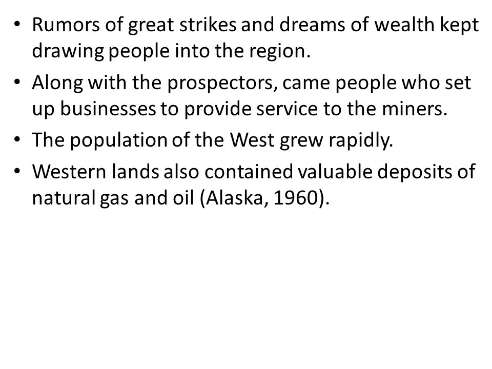 Rumors of great strikes and dreams of wealth kept drawing people into the region. Along with the prospectors, came people who set up businesses to pro