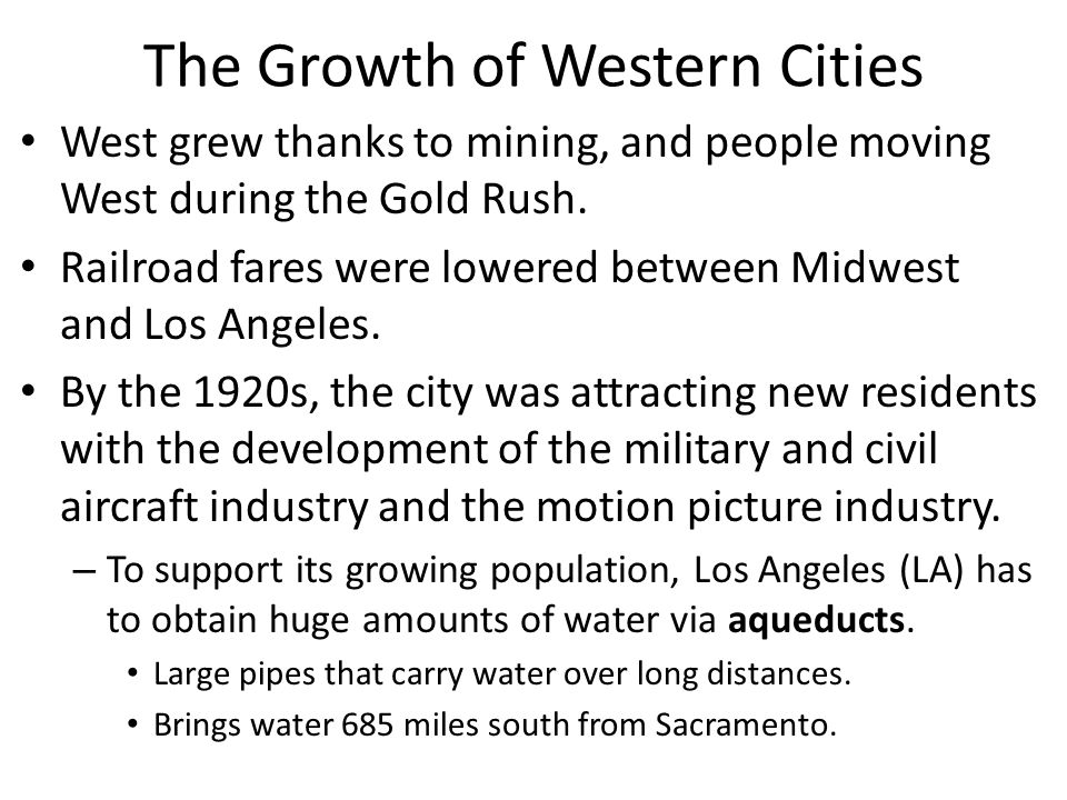 The Growth of Western Cities West grew thanks to mining, and people moving West during the Gold Rush. Railroad fares were lowered between Midwest and