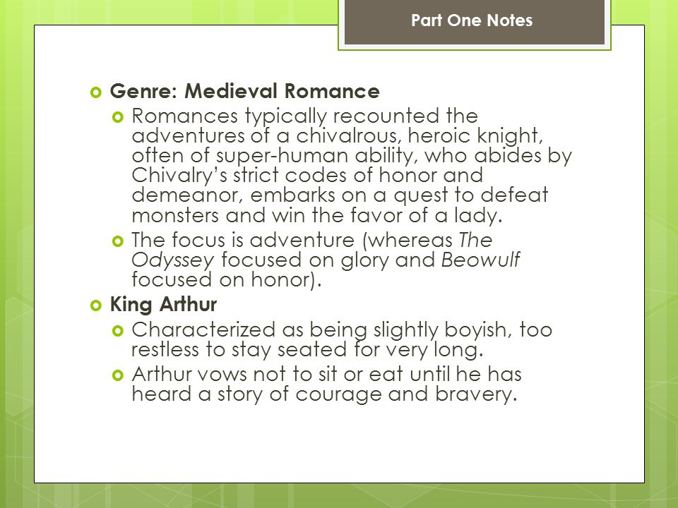  Genre: Medieval Romance  Romances typically recounted the adventures of a chivalrous, heroic knight, often of super-human ability, who abides by Chivalry's strict codes of honor and demeanor, embarks on a quest to defeat monsters and win the favor of a lady.