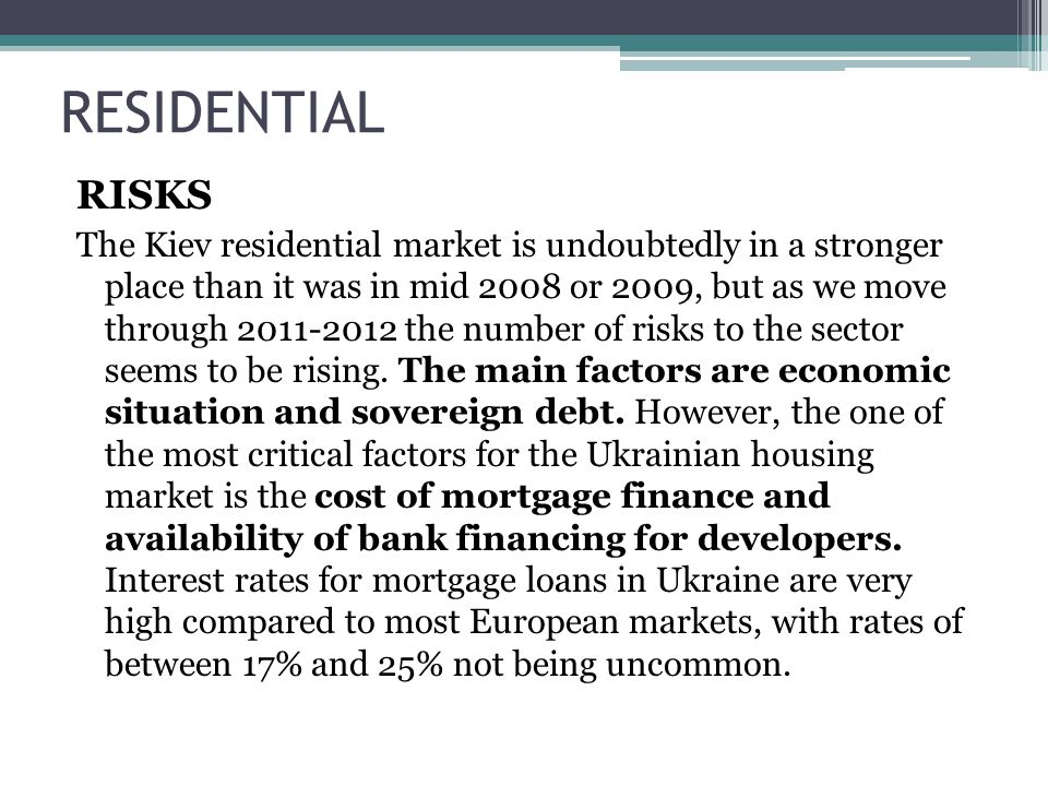 RISKS The Kiev residential market is undoubtedly in a stronger place than it was in mid 2008 or 2009, but as we move through 2011-2012 the number of risks to the sector seems to be rising.