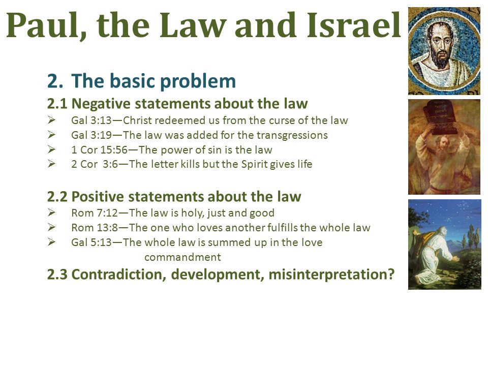 2.The basic problem 2.1Negative statements about the law  Gal 3:13—Christ redeemed us from the curse of the law  Gal 3:19—The law was added for the transgressions  1 Cor 15:56—The power of sin is the law  2 Cor 3:6—The letter kills but the Spirit gives life 2.2Positive statements about the law  Rom 7:12—The law is holy, just and good  Rom 13:8—The one who loves another fulfills the whole law  Gal 5:13—The whole law is summed up in the love commandment 2.3Contradiction, development, misinterpretation.