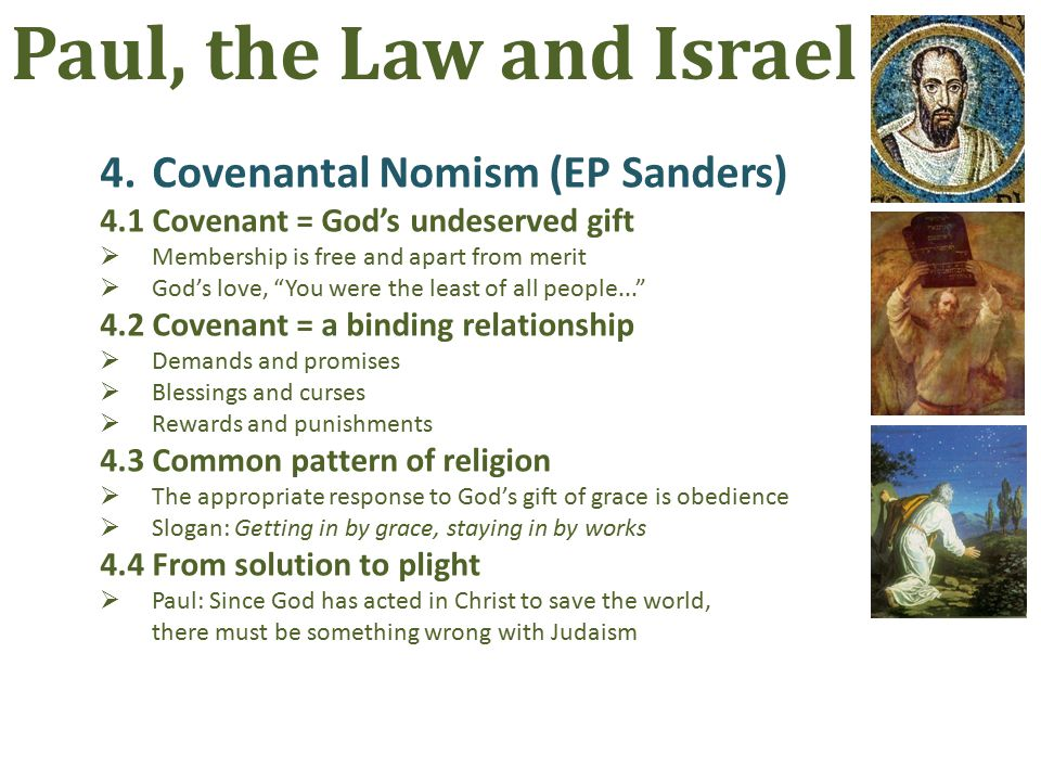 4.Covenantal Nomism (EP Sanders) 4.1Covenant = God's undeserved gift  Membership is free and apart from merit  God's love, You were the least of all people... 4.2Covenant = a binding relationship  Demands and promises  Blessings and curses  Rewards and punishments 4.3Common pattern of religion  The appropriate response to God's gift of grace is obedience  Slogan: Getting in by grace, staying in by works 4.4From solution to plight  Paul: Since God has acted in Christ to save the world, there must be something wrong with Judaism Paul, the Law and Israel