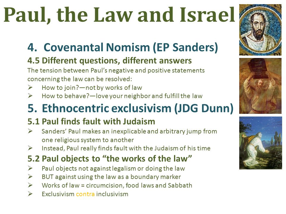 4.Covenantal Nomism (EP Sanders) 4.5Different questions, different answers The tension between Paul's negative and positive statements concerning the law can be resolved:  How to join —not by works of law  How to behave —love your neighbor and fulfill the law 5.Ethnocentric exclusivism (JDG Dunn) 5.1Paul finds fault with Judaism  Sanders' Paul makes an inexplicable and arbitrary jump from one religious system to another  Instead, Paul really finds fault with the Judaism of his time 5.2Paul objects to the works of the law  Paul objects not against legalism or doing the law  BUT against using the law as a boundary marker  Works of law = circumcision, food laws and Sabbath  Exclusivism contra inclusivism Paul, the Law and Israel