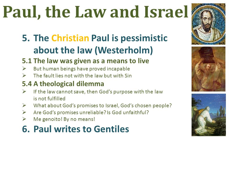 5.The Christian Paul is pessimistic about the law (Westerholm) 5.1The law was given as a means to live  But human beings have proved incapable  The fault lies not with the law but with Sin 5.4A theological dilemma  If the law cannot save, then God's purpose with the law is not fulfilled  What about God's promises to Israel, God's chosen people.