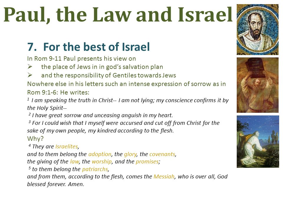 7.For the best of Israel In Rom 9-11 Paul presents his view on  the place of Jews in in god's salvation plan  and the responsibility of Gentiles towards Jews Nowhere else in his letters such an intense expression of sorrow as in Rom 9:1-6: He writes: 1 I am speaking the truth in Christ-- I am not lying; my conscience confirms it by the Holy Spirit-- 2 I have great sorrow and unceasing anguish in my heart.
