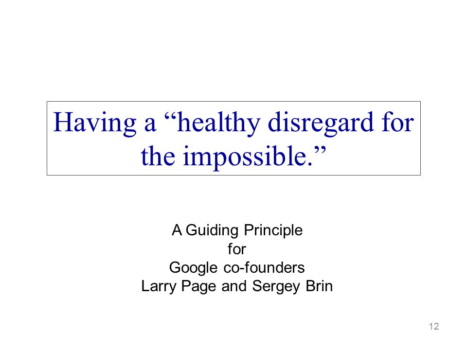 """12 Having a """"healthy disregard for the impossible."""" A Guiding Principle for Google co-founders Larry Page and Sergey Brin"""