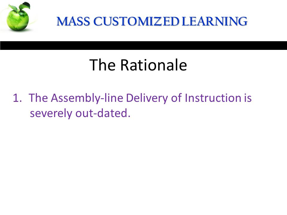 19 MASS CUSTOMIZED LEARNING The Definition The Rationale 1.The Assembly-line Delivery of Instruction is severely out-dated.