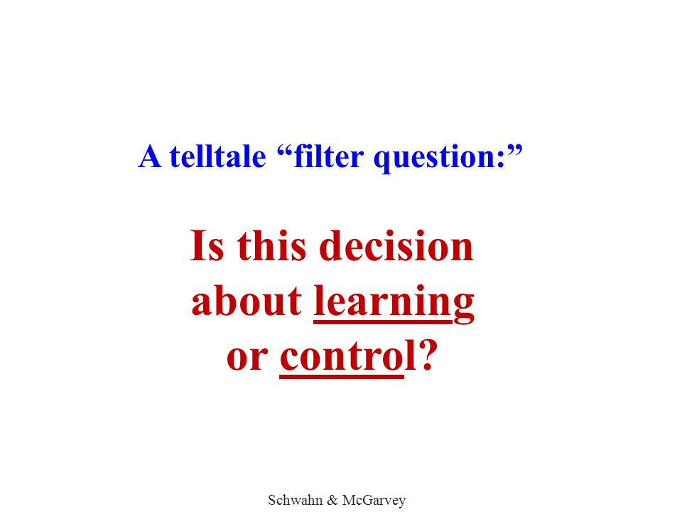 """A telltale """"filter question:"""" Is this decision about learning or control? Schwahn & McGarvey"""