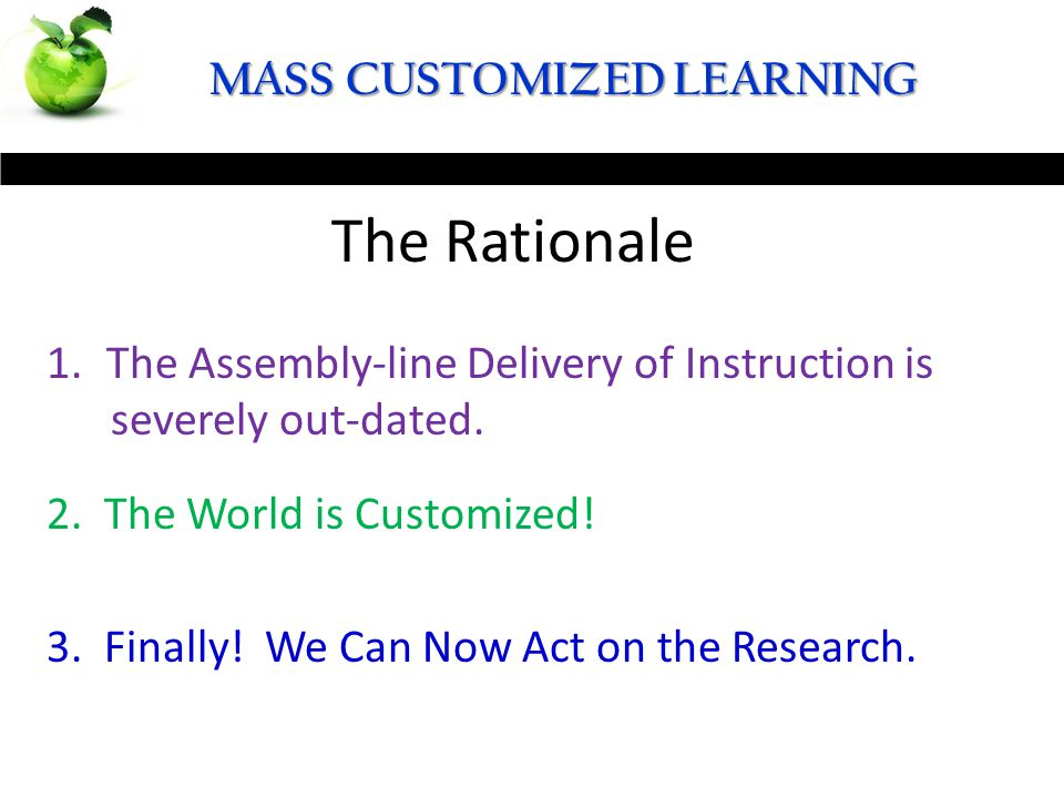 48 MASS CUSTOMIZED LEARNING The Definition The Rationale 1.The Assembly-line Delivery of Instruction is severely out-dated. 2. The World is Customized