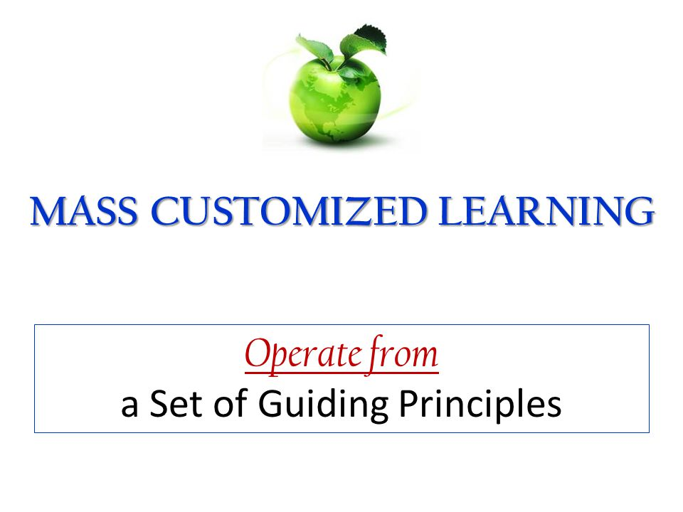 82 MASS CUSTOMIZED LEARNING The Definition Operate from a Set of Guiding Principles