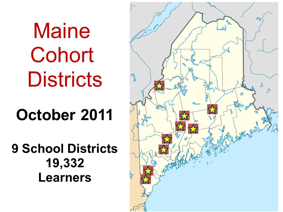 Maine Cohort Districts October 2011 9 School Districts 19,332 Learners