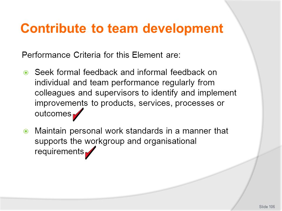 Contribute to team development Performance Criteria for this Element are:  Seek formal feedback and informal feedback on individual and team performa