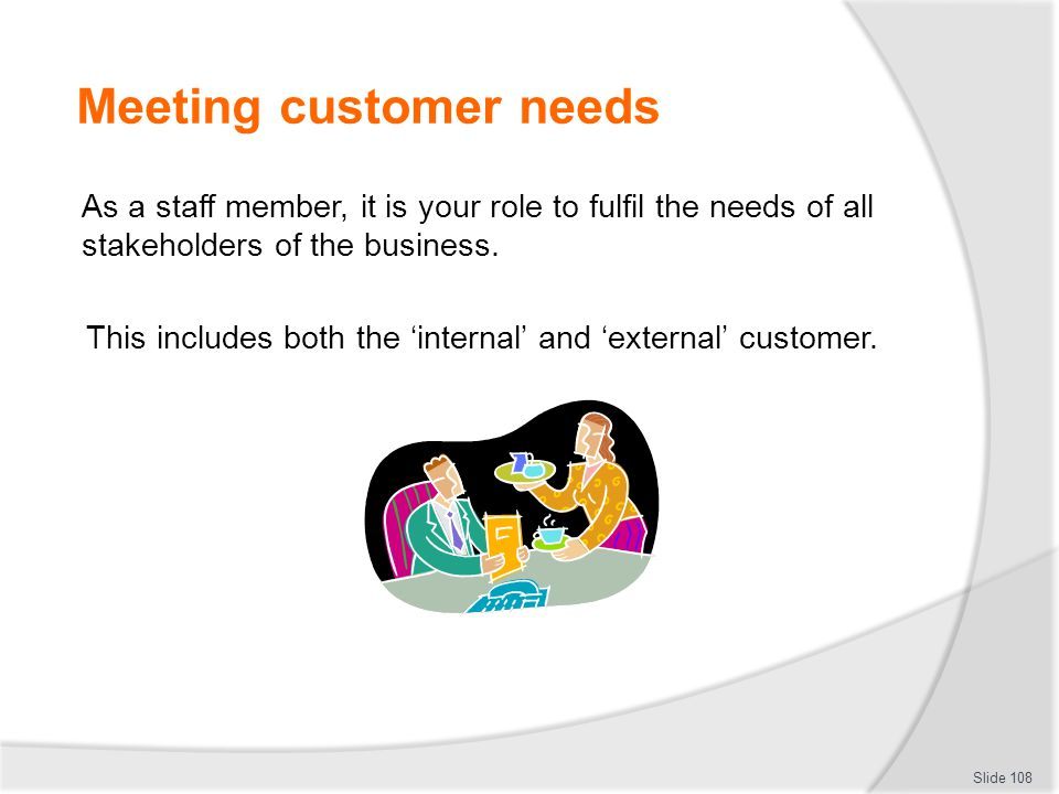 Meeting customer needs As a staff member, it is your role to fulfil the needs of all stakeholders of the business. This includes both the 'internal' a