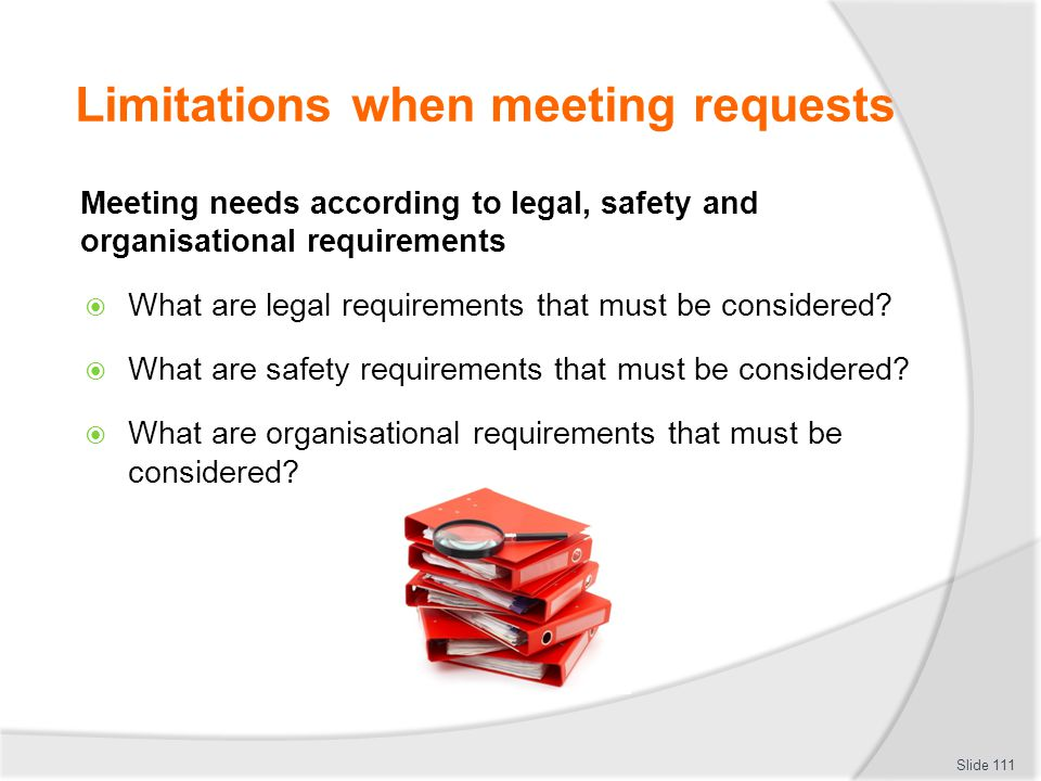 Limitations when meeting requests Meeting needs according to legal, safety and organisational requirements  What are legal requirements that must be