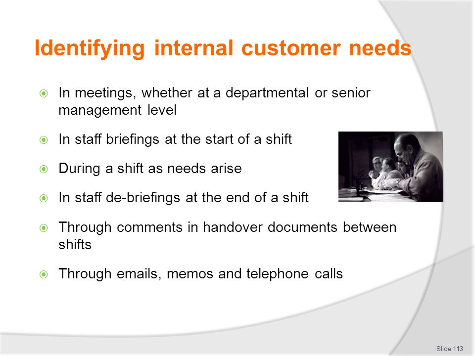 Identifying internal customer needs  In meetings, whether at a departmental or senior management level  In staff briefings at the start of a shift 